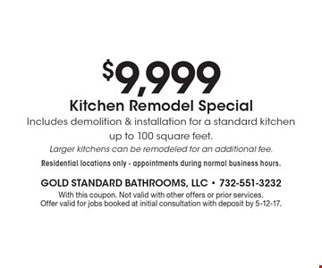 $9,999 Kitchen Remodel Special Includes demolition & installation for a standard kitchen up to 100 square feet. Larger kitchens can be remodeled for an additional fee. Residential locations only - appointments during normal business hours.. With this coupon. Not valid with other offers or prior services. Offer valid for jobs booked at initial consultation with deposit by 5-12-17.