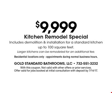 $9,999 Kitchen Remodel Special Includes demolition & installation for a standard kitchen up to 100 square feet. Larger kitchens can be remodeled for an additional fee. Residential locations only - appointments during normal business hours.. With this coupon. Not valid with other offers or prior services. Offer valid for jobs booked at initial consultation with deposit by 7/14/17.