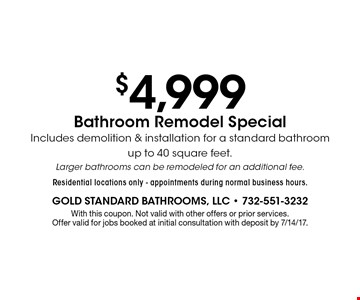 $4,999 Bathroom Remodel Special Includes demolition & installation for a standard bathroom up to 40 square feet. Larger bathrooms can be remodeled for an additional fee. Residential locations only - appointments during normal business hours.. With this coupon. Not valid with other offers or prior services. Offer valid for jobs booked at initial consultation with deposit by 7/14/17.