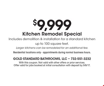 $9,999 Kitchen Remodel Special. Includes demolition & installation for a standard kitchen up to 100 square feet. Larger kitchens can be remodeled for an additional fee. Residential locations only - appointments during normal business hours.. With this coupon. Not valid with other offers or prior services. Offer valid for jobs booked at initial consultation with deposit by 9/8/17.