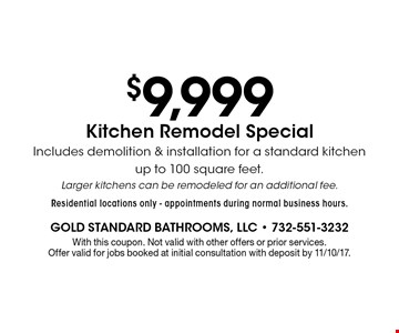 $9,999 Kitchen Remodel Special - Includes demolition & installation for a standard kitchen up to 100 square feet. Larger kitchens can be remodeled for an additional fee. Residential locations only. Appointments during normal business hours. With this coupon. Not valid with other offers or prior services. Offer valid for jobs booked at initial consultation with deposit by 11/10/17.