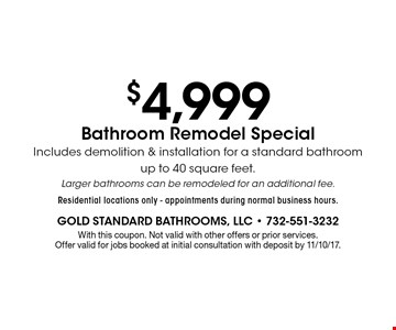 $4,999 Bathroom Remodel Special - Includes demolition & installation for a standard bathroom up to 40 square feet. Larger bathrooms can be remodeled for an additional fee. Residential locations only. Appointments during normal business hours. With this coupon. Not valid with other offers or prior services. Offer valid for jobs booked at initial consultation with deposit by 11/10/17.