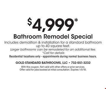 $4,999* Bathroom Remodel Special Includes demolition & installation for a standard bathroom up to 40 square feet. Larger bathrooms can be remodeled for an additional fee. *Call for details. Residential locations only - appointments during normal business hours.. With this coupon. Not valid with other offers or prior services. Offer valid for jobs booked at initial consultation. Expires 1/5/18.