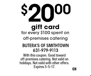 $20 gift card for every $100 spent on off-premises catering. With this coupon. Good toward off-premises catering. Not valid on holidays. Not valid with other offers. Expires 5-5-17.
