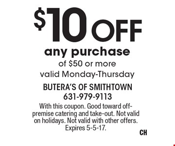 $10 Off any purchase of $50 or more. Valid Monday-Thursday. With this coupon. Good toward off- premise catering and take-out. Not valid on holidays. Not valid with other offers. Expires 5-5-17.
