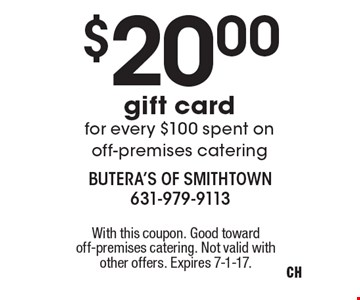 $20.00 gift card for every $100 spent on off-premises catering. With this coupon. Good toward off-premises catering. Not valid with other offers. Expires 7-1-17.