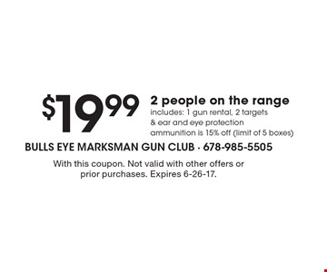 $19.992 people on the range. Includes: 1 gun rental, 2 targets & ear and eye protection. Ammunition is 15% off (limit of 5 boxes). With this coupon. Not valid with other offers or prior purchases. Expires 6-26-17.