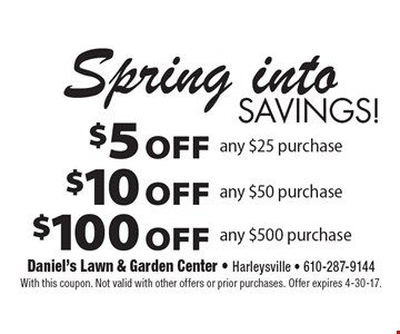 Spring into Savings! $5 OFF any $25 purchase OR $10 OFF any $50 purchase OR $100 OFF any $500 purchase. With this coupon. Not valid with other offers or prior purchases. Offer expires 4-30-17.