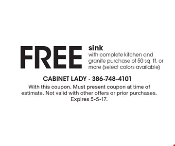 Free sink with complete kitchen and granite purchase of 50 sq. ft. or more (select colors available). With this coupon. Must present coupon at time of estimate. Not valid with other offers or prior purchases. Expires 5-5-17.