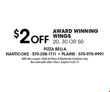 $2 Off AWARD WINNING WINGS 20, 30 OR 50. With this coupon. Valid at Plains & Nanticoke locations only. Not valid with other offers. Expires 5-25-17.