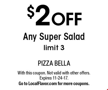 $2 OFF Any Super Salad. Limit 3. With this coupon. Not valid with other offers. Expires 11-24-17. Go to LocalFlavor.com for more coupons.