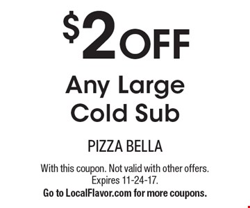 $2 OFF Any Large Cold Sub. With this coupon. Not valid with other offers. Expires 11-24-17. Go to LocalFlavor.com for more coupons.