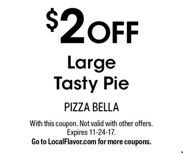$2 OFF Large Tasty Pie. With this coupon. Not valid with other offers. Expires 11-24-17. Go to LocalFlavor.com for more coupons.