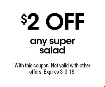 $2 OFF any super salad. With this coupon. Not valid with other offers. Expires 3-9-18.