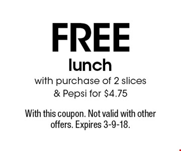 Free lunch with purchase of 2 slices & Pepsi for $4.75. With this coupon. Not valid with other offers. Expires 3-9-18.