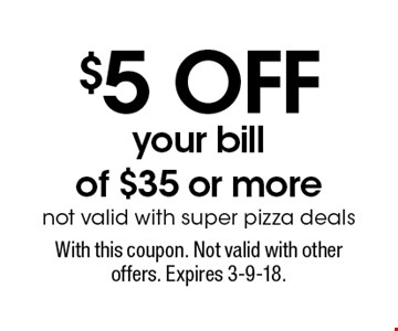 $5 OFF your bill of $35 or more. Not valid with super pizza deals. With this coupon. Not valid with other offers. Expires 3-9-18.