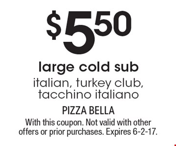 $5.50large cold subitalian, turkey club, tacchino italiano. With this coupon. Not valid with other offers or prior purchases. Expires 6-2-17.