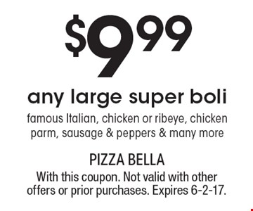 $9.99any large super boli: famous Italian, chicken or ribeye, chicken parm, sausage & peppers & many more. With this coupon. Not valid with other offers or prior purchases. Expires 6-2-17.