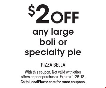 $2 off any large boli or specialty pie. With this coupon. Not valid with other  offers or prior purchases. Expires 1-26-18. Go to LocalFlavor.com for more coupons.