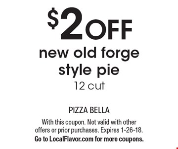 $2 off new old forge style pie. 12 cut. With this coupon. Not valid with other  offers or prior purchases. Expires 1-26-18. Go to LocalFlavor.com for more coupons.