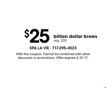 $25 billion dollar brows, reg. $35. With this coupon. Cannot be combined with other discounts or promotions. Offer expires 5-31-17.