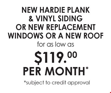 New Hardie Plank & Vinyl Siding OR New replacement windows or A new roof for as low as $119.00 PER MONTH* *subject to credit approval.