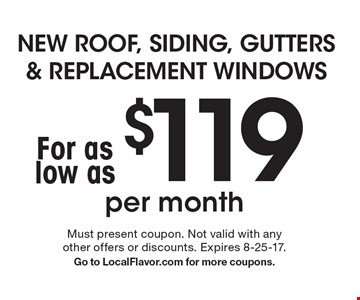 NEW ROOF, SIDING, GUTTERS & REPLACEMENT WINDOWS For as low as $119 per month. Must present coupon. Not valid with any other offers or discounts. Expires 8-25-17.Go to LocalFlavor.com for more coupons.