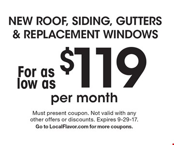 NEW ROOF, SIDING, GUTTERS & REPLACEMENT WINDOWS for as low as $119 per month. Must present coupon. Not valid with any other offers or discounts. Expires 9-29-17. Go to LocalFlavor.com for more coupons.