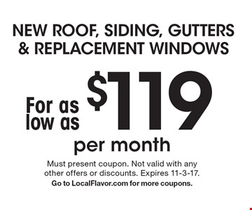 NEW ROOF, SIDING, GUTTERS & REPLACEMENT WINDOWS For as low as $119 per month. Must present coupon. Not valid with any other offers or discounts. Expires 11-3-17. Go to LocalFlavor.com for more coupons.