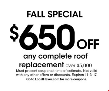 Fall SPECIAL - $650 OFF any complete roof replacement over $5,000. Must present coupon at time of estimate. Not valid with any other offers or discounts. Expires 11-3-17. Go to LocalFlavor.com for more coupons.