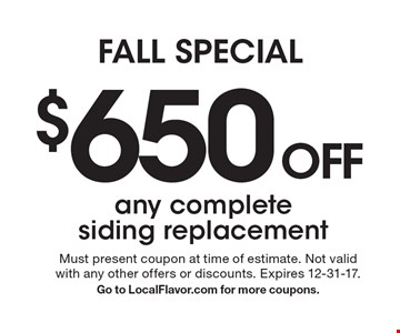 FALL SPECIAL. $650 OFF any complete siding replacement. Must present coupon at time of estimate. Not valid with any other offers or discounts. Expires 12-31-17. Go to LocalFlavor.com for more coupons.