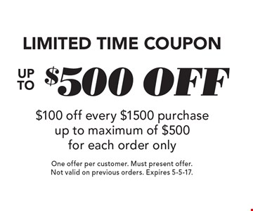 LIMITED TIME COUPON. Up to  $500 OFF. $100 off every $1500 purchase up to maximum of $500 for each order only. One offer per customer. Must present offer. Not valid on previous orders. Expires 5-5-17.