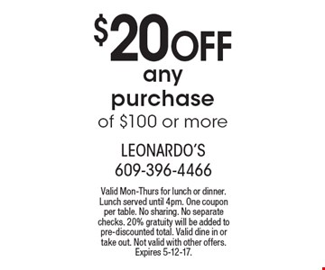 $20 Off any purchase of $100 or more. Valid Mon-Thurs for lunch or dinner. Lunch served until 4pm. One coupon per table. No sharing. No separate checks. 20% gratuity will be added to pre-discounted total. Valid dine in or take out. Not valid with other offers. Expires 5-12-17.