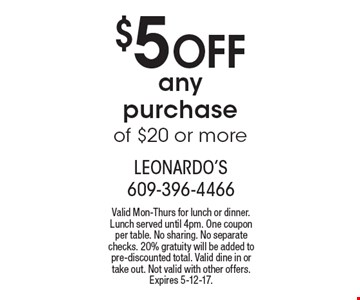 $5 Off any purchase of $20 or more. Valid Mon-Thurs for lunch or dinner. Lunch served until 4pm. One coupon per table. No sharing. No separate checks. 20% gratuity will be added to pre-discounted total. Valid dine in or take out. Not valid with other offers. Expires 5-12-17.