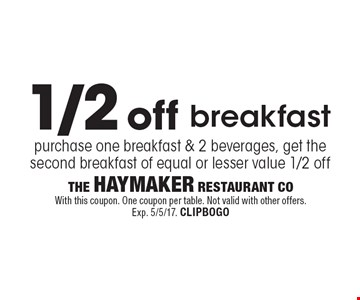 1/2 off breakfast. Purchase one breakfast & 2 beverages, get the second breakfast of equal or lesser value 1/2 off. With this coupon. One coupon per table. Not valid with other offers. Exp. 5/5/17. CLIPBOGO