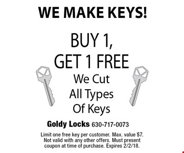 We Make Keys! Free key Buy 1,Get 1 Free We Cut All Types Of Keys. Limit one free key per customer. Max. value $7. Not valid with any other offers. Must present coupon at time of purchase. Expires 2/2/18.