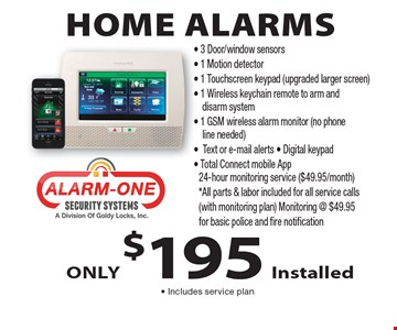 Home Alarms Only $195 Installed - Includes service plan.  3 Door/window sensors, 1 Motion detector, 1 Touchscreen keypad (upgraded larger screen), 1 Wireless keychain remote to arm and disarm system, 1 GSM wireless alarm monitor (no phone line needed), Text or e-mail alerts, Digital keypad, Total Connect mobile App 24-hour monitoring service ($49.95/month). *All parts & labor included for all service calls (with monitoring plan) Monitoring @ $49.95 for basic police and fire notification.