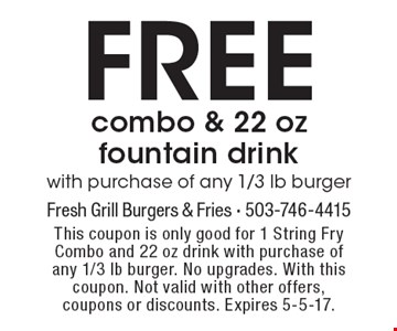 Free combo & 22 oz fountain drink with purchase of any 1/3 lb burger. This coupon is only good for 1 string fry combo and 22 oz drink with purchase of any 1/3 lb burger. No upgrades. With this coupon. Not valid with other offers,coupons or discounts. Expires 5-5-17.