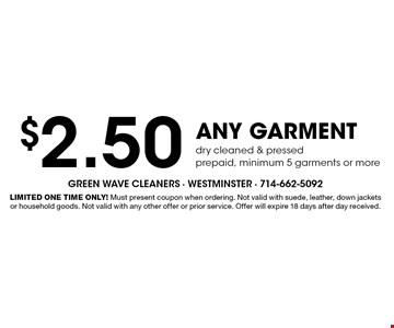 $2.50 any garment dry cleaned & pressed. Prepaid, minimum 5 garments or more. Limited One Time Only! Must present coupon when ordering. Not valid with suede, leather, down jackets or household goods. Not valid with any other offer or prior service. Offer will expire 18 days after day received.