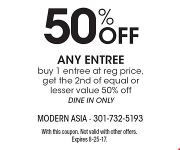 50% Off ANY ENTREEbuy 1 entree at reg price, get the 2nd of equal orlesser value 50% offDINE IN ONLY. With this coupon. Not valid with other offers.Expires 8-25-17.