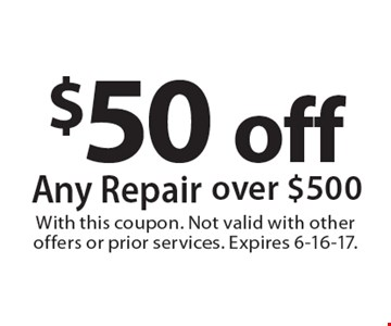 $50 off Any Repair over $500. With this coupon. Not valid with other offers or prior services. Expires 6-16-17.
