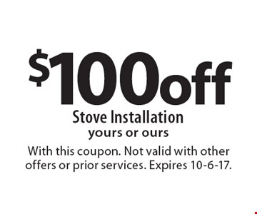 $100 off Stove Installation yours or ours. With this coupon. Not valid with other offers or prior services. Expires 10-6-17.