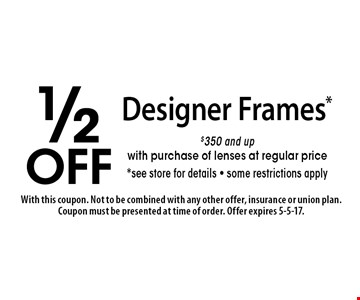 1/2 off Designer Frames*. $350 and up with purchase of lenses at regular price*. See store for details. Some restrictions apply. With this coupon. Not to be combined with any other offer, insurance or union plan. Coupon must be presented at time of order. Offer expires 5-5-17.