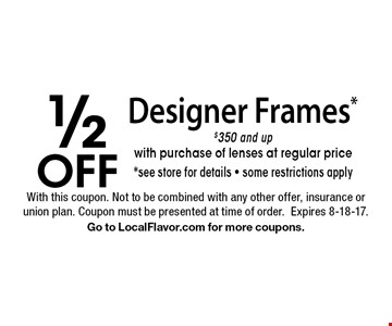 1/2 off Designer Frames* $350 and up with purchase of lenses at regular price*. See store for details, some restrictions apply. With this coupon. Not to be combined with any other offer, insurance or union plan. Coupon must be presented at time of order.Expires 8-18-17. Go to LocalFlavor.com for more coupons.