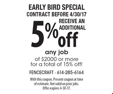 Early Bird Special contract before 4/30/17 Receive an Additional 5% off any job of $2000 or more for a total of 15% off!. With this coupon. Present coupon at time of estimate. Not valid on prior jobs. Offer expires 4-30-17.