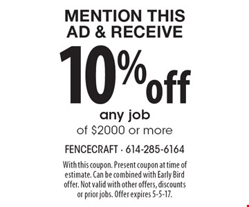 Mention This Ad & Receive 10% off any job of $2000 or more. With this coupon. Present coupon at time of estimate. Can be combined with Early Bird offer. Not valid with other offers, discounts or prior jobs. Offer expires 5-5-17.