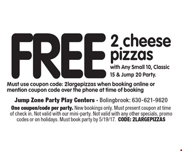 Free 2 cheese pizzas with Any Small 10, Classic 15 & Jump 20 Party. Must use coupon code: 2 large pizzas when booking online or mention coupon code over the phone at time of booking. One coupon/code per party. New bookings only. Must present coupon at time of check in. Not valid with our mini-party. Not valid with any other specials, promo codes or on holidays. Must book party by 5/19/17. CODE: 2LARGEPIZZAS