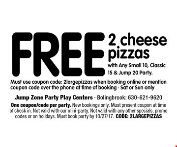 Free 2 cheese pizzas with Any Small 10, Classic 15 & Jump 20 Party. Must use coupon code: 2 large pizzas when booking online or mention coupon code over the phone at time of booking - Sat or Sun only . One coupon/code per party. New bookings only. Must present coupon at time of check in. Not valid with our mini-party. Not valid with any other specials, promo codes or on holidays. Must book party by 10/27/17. CODE: 2LARGEPIZZAS
