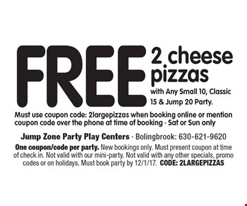 Free 2 cheese pizzas with Any Small 10, Classic 15 & Jump 20 Party. Must use coupon code: 2largepizzas when booking online or mention coupon code over the phone at time of booking - Sat or Sun only . One coupon/code per party. New bookings only. Must present coupon at time of check in. Not valid with our mini-party. Not valid with any other specials, promo codes or on holidays. Must book party by 12/1/17. CODE: 2LARGEPIZZAS