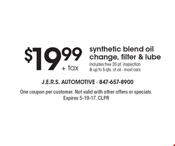 $19.99 + tax synthetic blend oil change, filter & lube. Includes free 35 pt. inspection & up to 5 qts. of oil - most cars. One coupon per customer. Not valid with other offers or specials. Expires 5-19-17. CLPR
